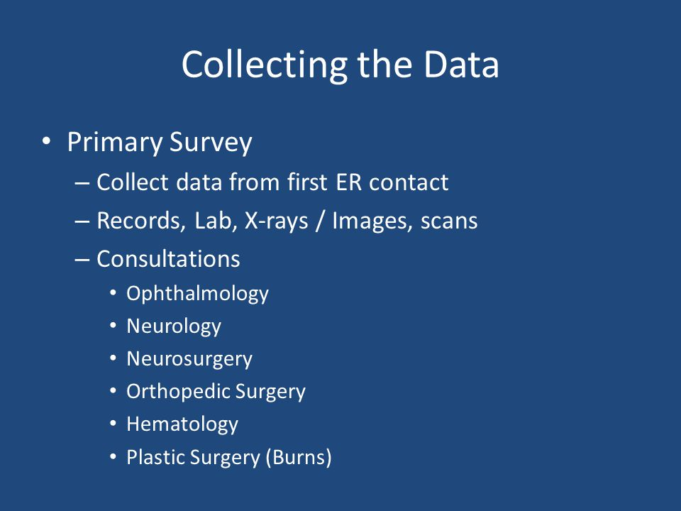 Collecting the Data Primary Survey – Collect data from first ER contact – Records, Lab, X-rays / Images, scans – Consultations Ophthalmology Neurology Neurosurgery Orthopedic Surgery Hematology Plastic Surgery (Burns)