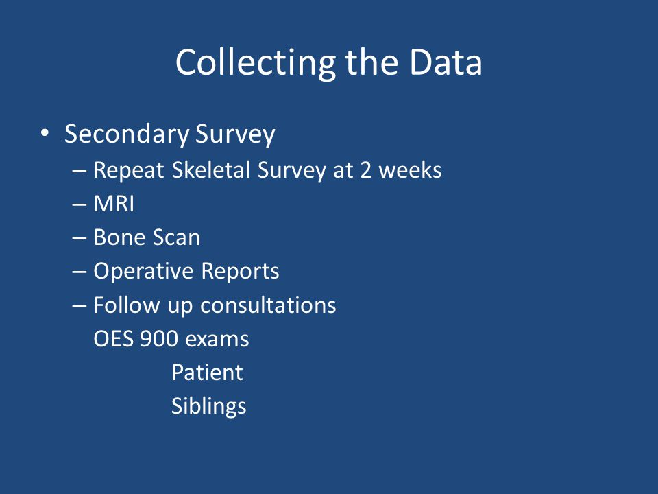 Collecting the Data Secondary Survey – Repeat Skeletal Survey at 2 weeks – MRI – Bone Scan – Operative Reports – Follow up consultations OES 900 exams