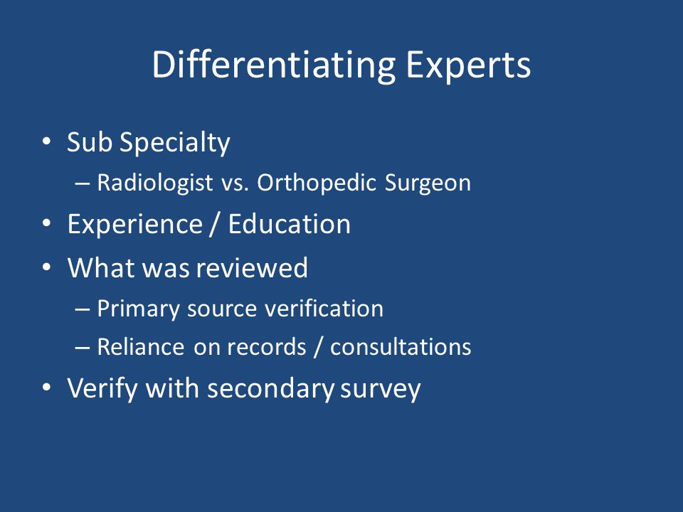 Differentiating Experts Sub Specialty – Radiologist vs. Orthopedic Surgeon Experience / Education What was reviewed – Primary source verification – Re