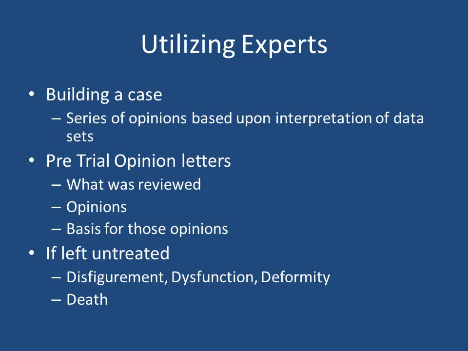 Utilizing Experts Building a case – Series of opinions based upon interpretation of data sets Pre Trial Opinion letters – What was reviewed – Opinions – Basis for those opinions If left untreated – Disfigurement, Dysfunction, Deformity – Death