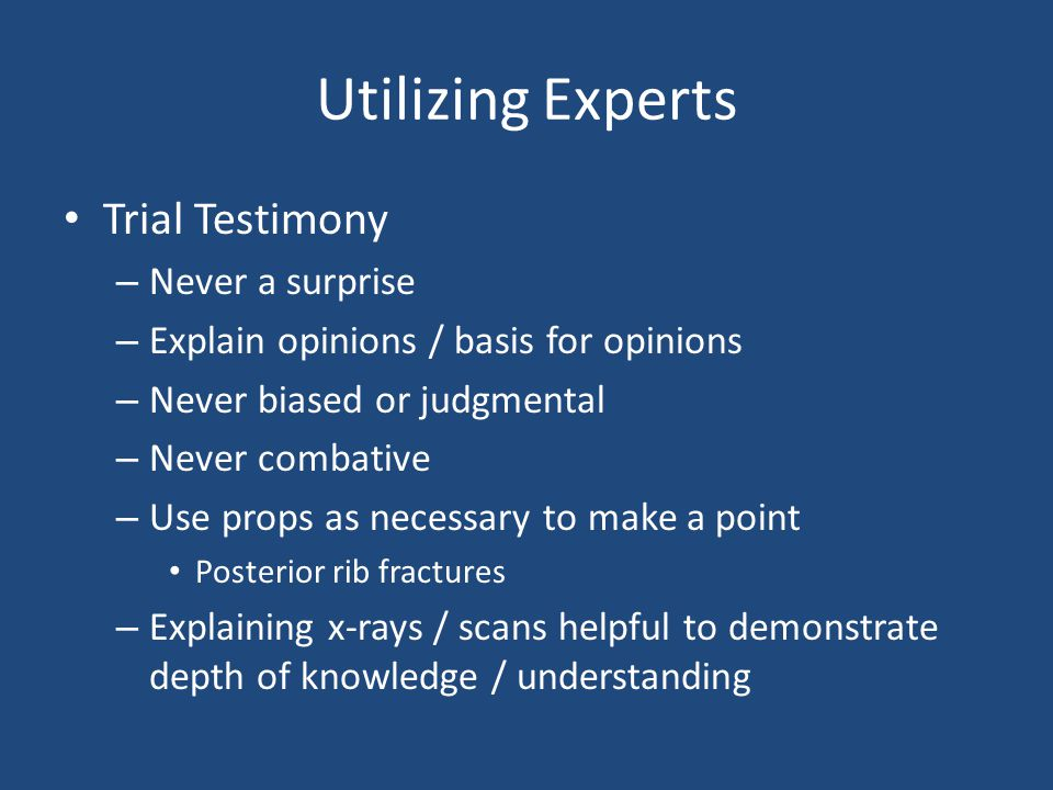 Utilizing Experts Trial Testimony – Never a surprise – Explain opinions / basis for opinions – Never biased or judgmental – Never combative – Use prop