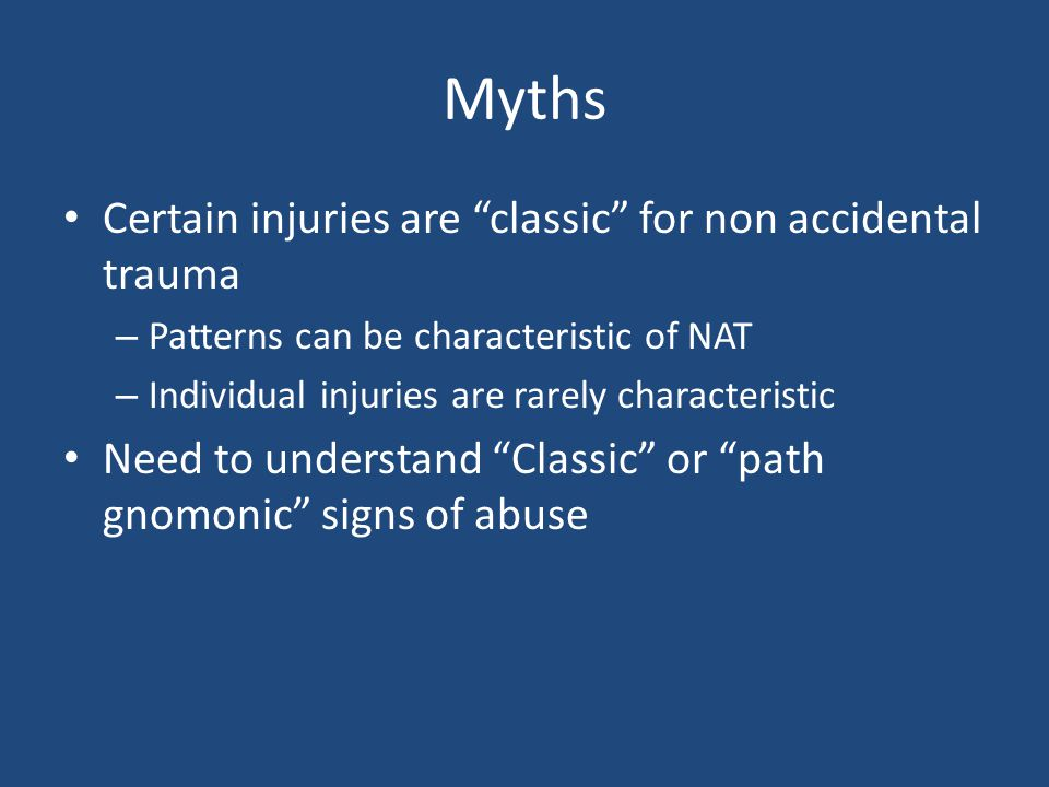 "Myths Certain injuries are ""classic"" for non accidental trauma – Patterns can be characteristic of NAT – Individual injuries are rarely characteristic"