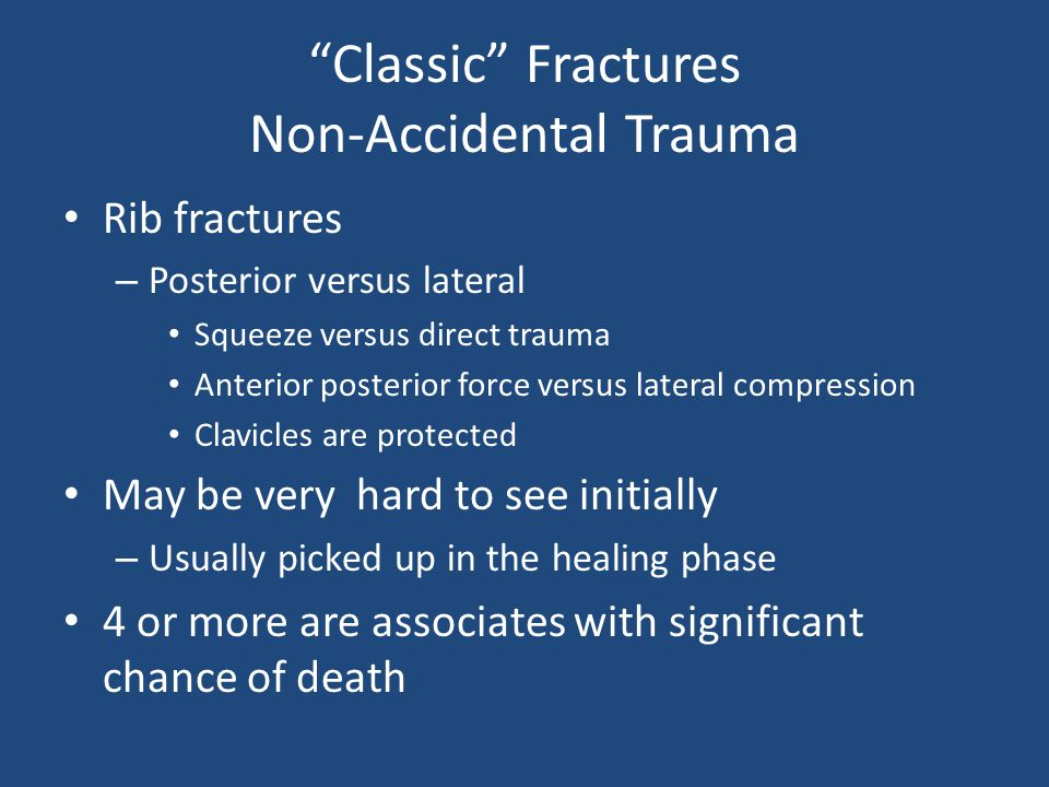 Classic Fractures Non-Accidental Trauma Rib fractures – Posterior versus lateral Squeeze versus direct trauma Anterior posterior force versus lateral compression Clavicles are protected May be very hard to see initially – Usually picked up in the healing phase 4 or more are associates with significant chance of death