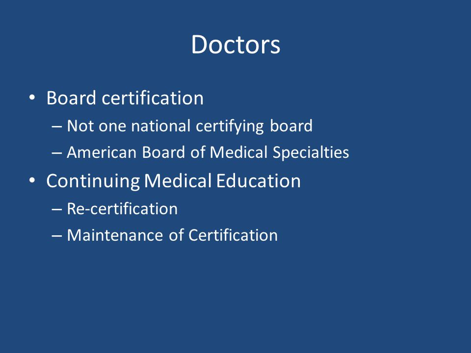 Doctors Board certification – Not one national certifying board – American Board of Medical Specialties Continuing Medical Education – Re-certification – Maintenance of Certification