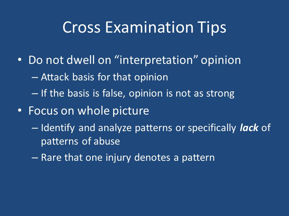 "Cross Examination Tips Do not dwell on ""interpretation"" opinion – Attack basis for that opinion – If the basis is false, opinion is not as strong Focu"
