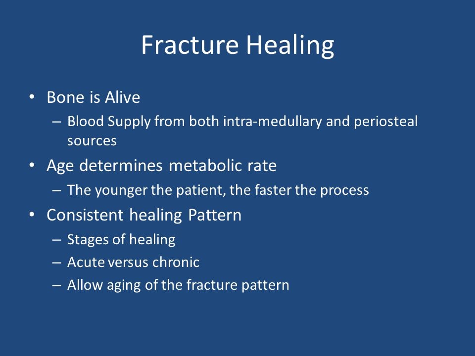 Fracture Healing Bone is Alive – Blood Supply from both intra-medullary and periosteal sources Age determines metabolic rate – The younger the patient, the faster the process Consistent healing Pattern – Stages of healing – Acute versus chronic – Allow aging of the fracture pattern