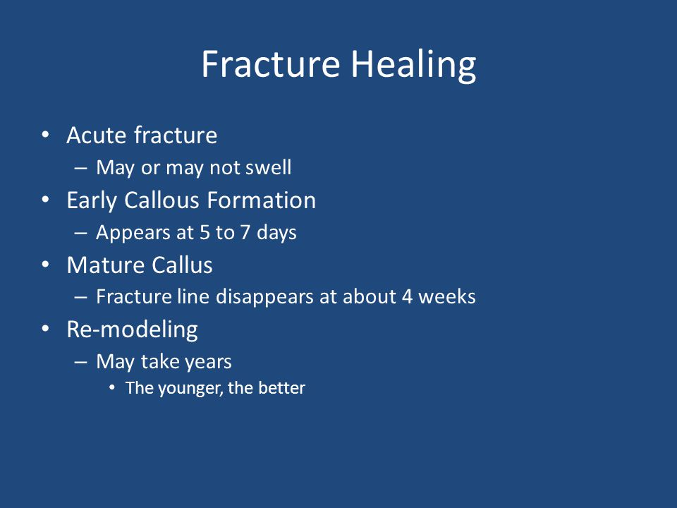 Fracture Healing Acute fracture – May or may not swell Early Callous Formation – Appears at 5 to 7 days Mature Callus – Fracture line disappears at ab