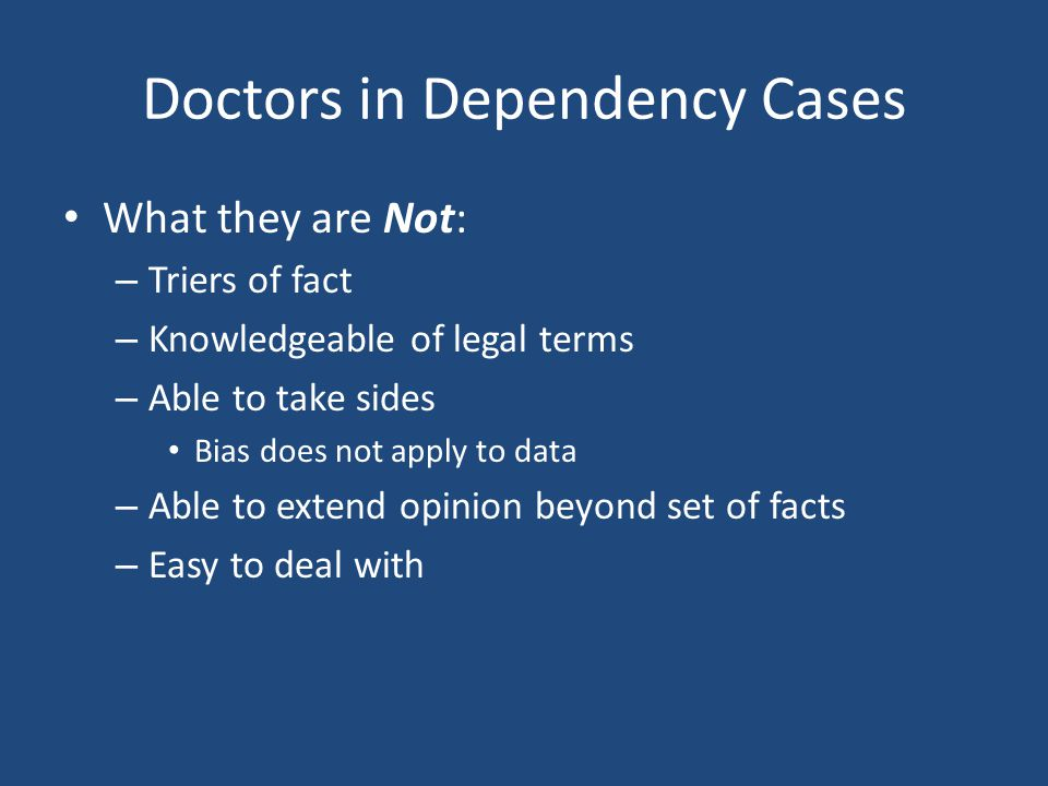 Doctors in Dependency Cases What they are Not: – Triers of fact – Knowledgeable of legal terms – Able to take sides Bias does not apply to data – Able to extend opinion beyond set of facts – Easy to deal with
