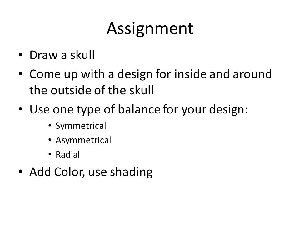 Assignment Draw a skull Come up with a design for inside and around the outside of the skull Use one type of balance for your design: Symmetrical Asym