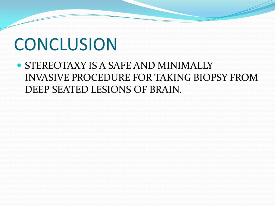 CONCLUSION STEREOTAXY IS A SAFE AND MINIMALLY INVASIVE PROCEDURE FOR TAKING BIOPSY FROM DEEP SEATED LESIONS OF BRAIN.
