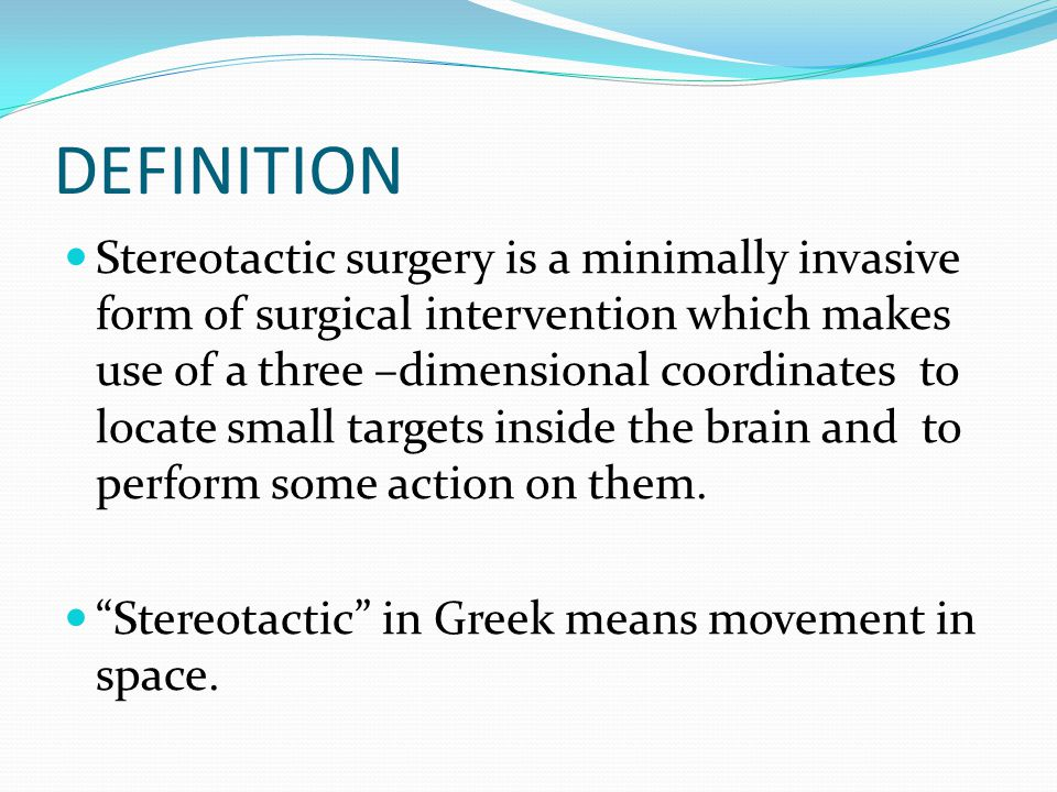 DEFINITION Stereotactic surgery is a minimally invasive form of surgical intervention which makes use of a three –dimensional coordinates to locate sm