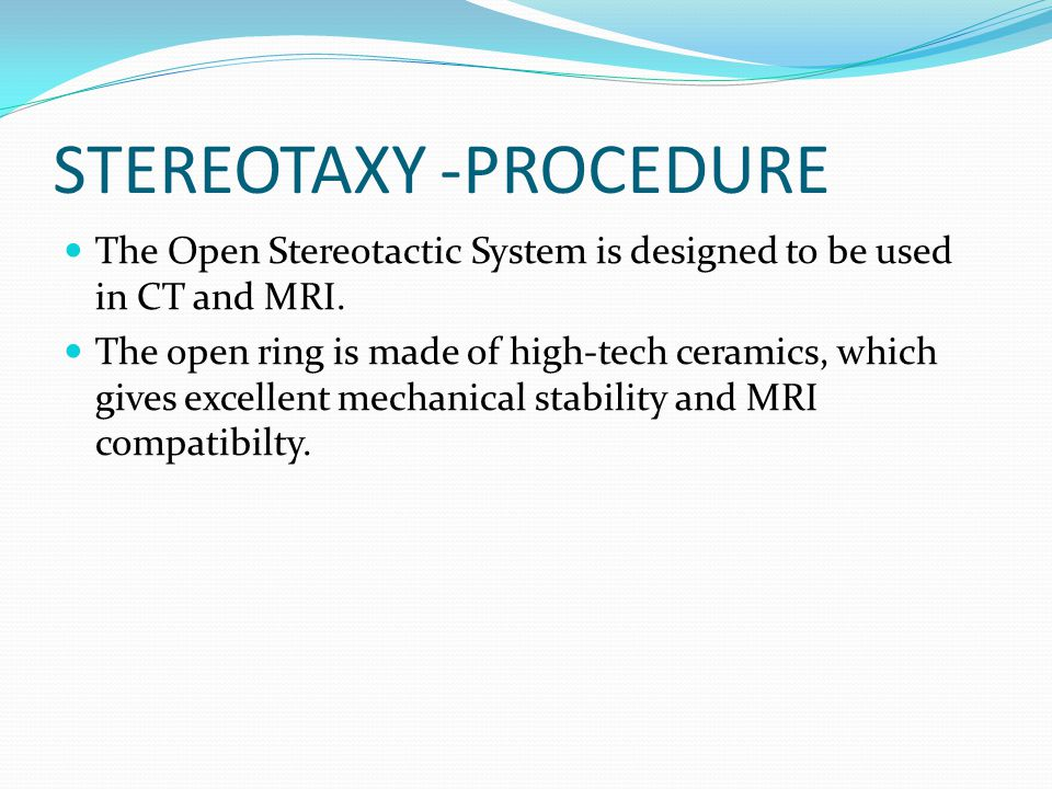 STEREOTAXY -PROCEDURE The Open Stereotactic System is designed to be used in CT and MRI. The open ring is made of high-tech ceramics, which gives exce