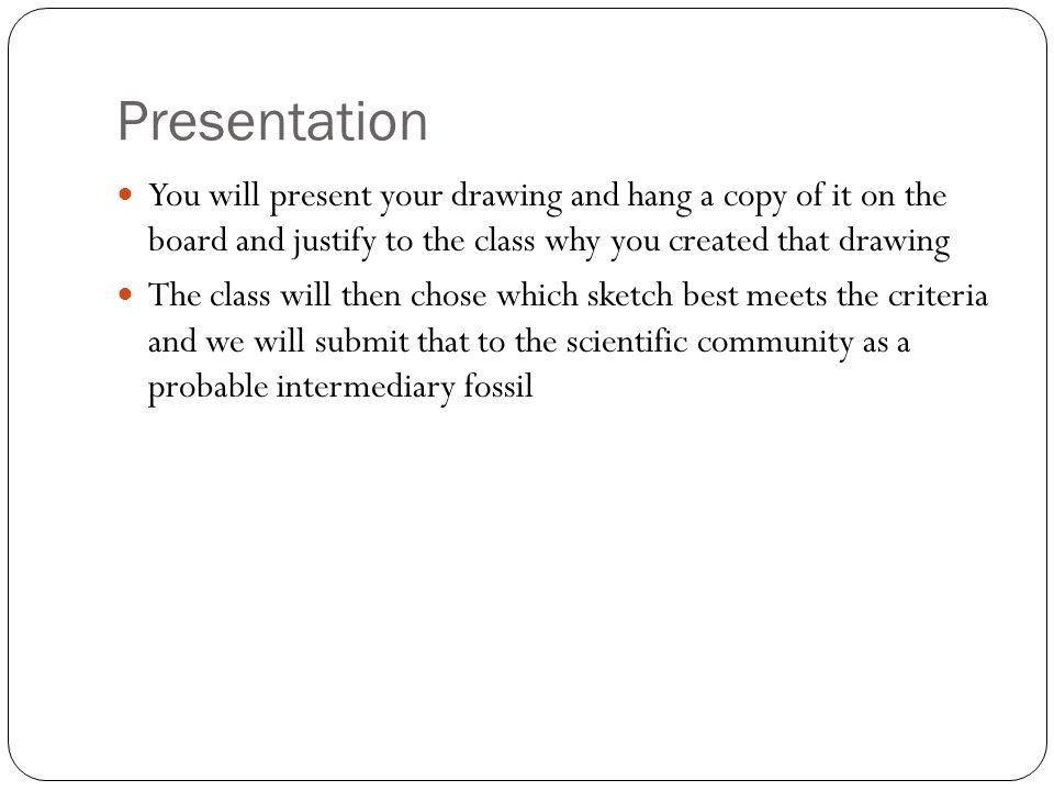 Presentation You will present your drawing and hang a copy of it on the board and justify to the class why you created that drawing The class will then chose which sketch best meets the criteria and we will submit that to the scientific community as a probable intermediary fossil