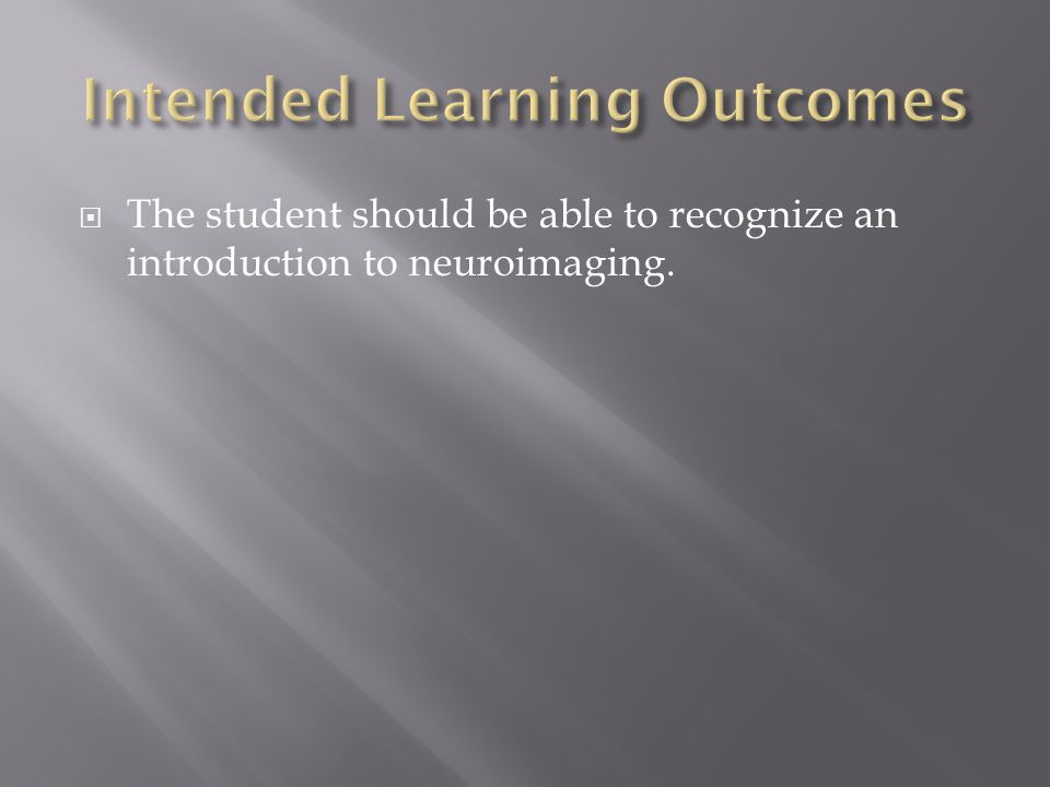  The student should be able to recognize an introduction to neuroimaging.