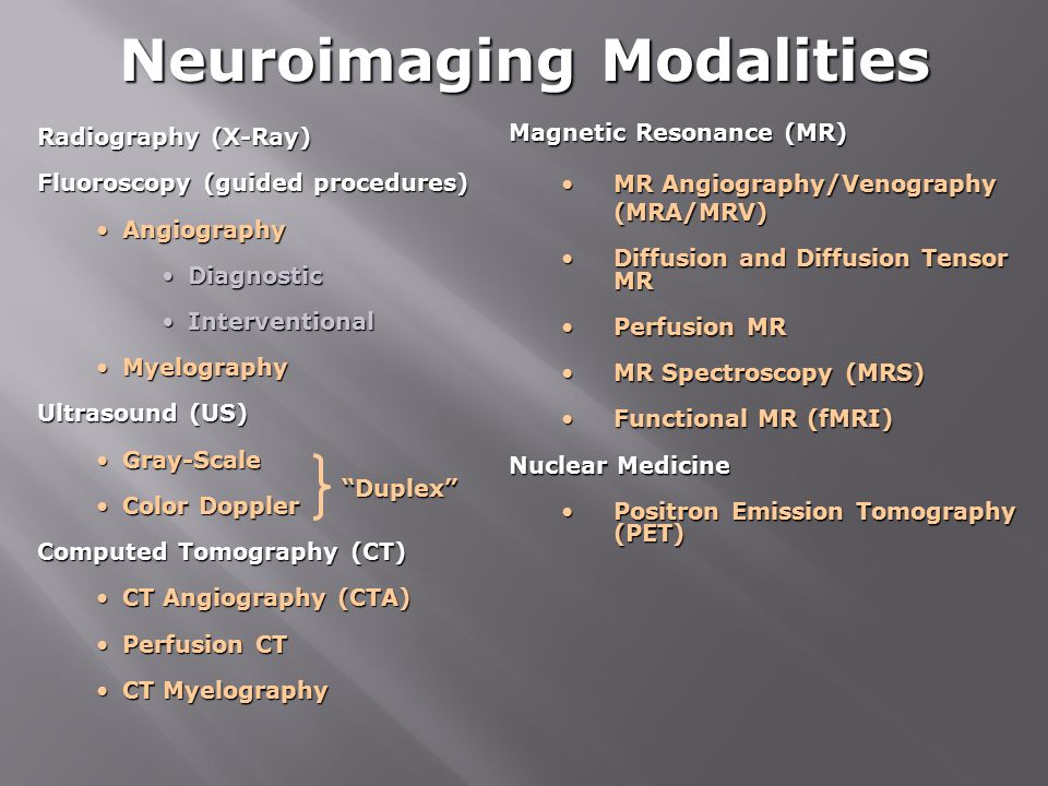 Neuroimaging Modalities Radiography (X-Ray) Fluoroscopy (guided procedures) AngiographyAngiography DiagnosticDiagnostic InterventionalInterventional MyelographyMyelography Ultrasound (US) Gray-ScaleGray-Scale Color DopplerColor Doppler Computed Tomography (CT) CT Angiography (CTA)CT Angiography (CTA) Perfusion CTPerfusion CT CT MyelographyCT Myelography Magnetic Resonance (MR) MR Angiography/Venography (MRA/MRV)MR Angiography/Venography (MRA/MRV) Diffusion and Diffusion Tensor MRDiffusion and Diffusion Tensor MR Perfusion MRPerfusion MR MR Spectroscopy (MRS)MR Spectroscopy (MRS) Functional MR (fMRI)Functional MR (fMRI) Nuclear Medicine Positron Emission Tomography (PET)Positron Emission Tomography (PET) Duplex