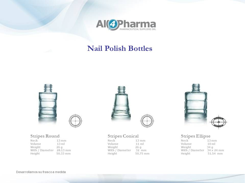 Nail Polish Bottles Desarrollamos su frasco a medida Fadi Neck 13 mm Volume 10ml Weight 32.5 g With / Diameter 32 x 20.5 mm Height 52.95 mm Fadi Neck 13 mm Volume 5 ml Weight 20 g With / Diameter 28 x 17.5 mm Height 40.2 mm Deluxe Neck 13 mm Volume 11 ml Weight 34 g With / Diameter 40.5 x 23 mm Height 54.5 mm