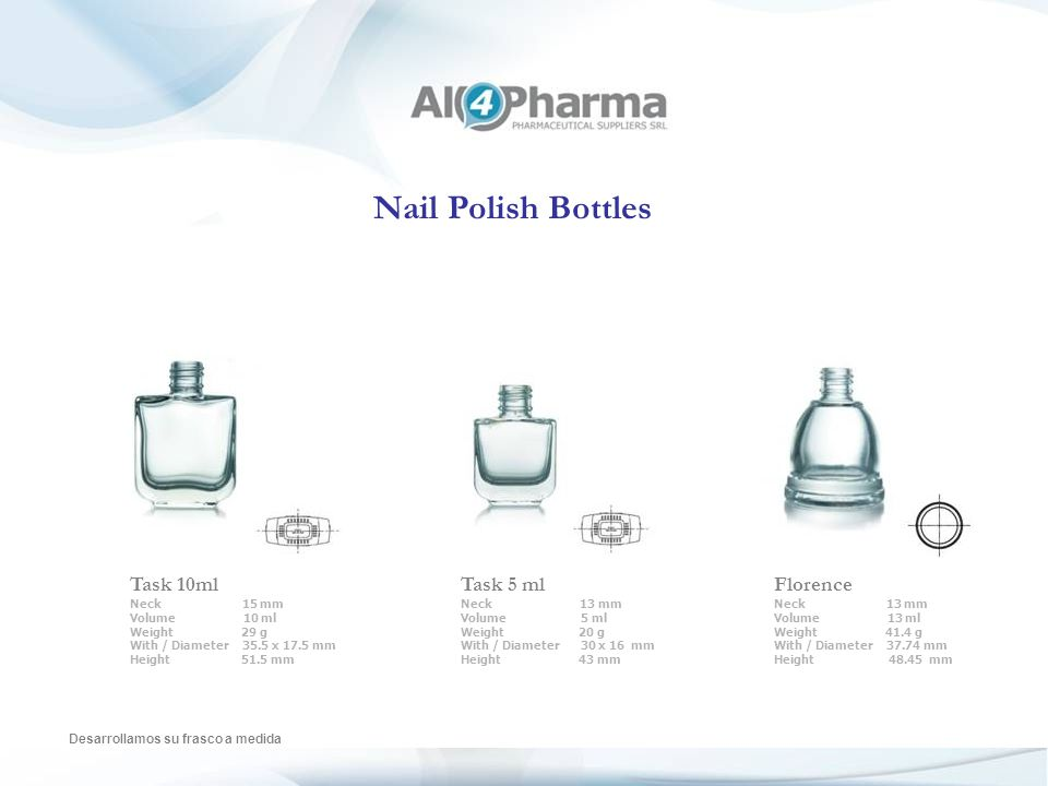 Nail Polish Bottles Desarrollamos su frasco a medida Ever Fresh Neck 13 mm Volume 10 ml Weight 25.5 g With / Diameter 35.5 x 21.5 mm Height 51.5 mm Oslo Neck 13 mm Volume 5 ml Weight 14.5 g With / Diameter 28.5 x 17.8 mm Height 42.2 mm Casanova Neck 13 mm Volume 10 ml Weight 30 g With / Diameter 32.75 x 21.4 mm Height 58.75 mm