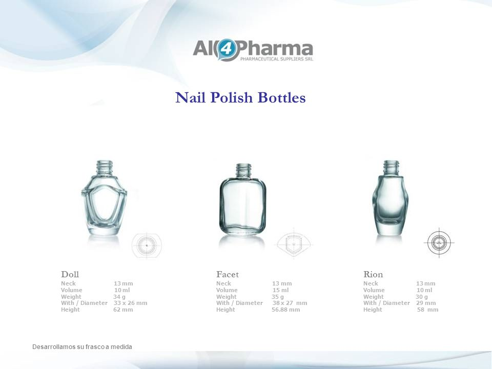 Nail Polish Bottles Desarrollamos su frasco a medida Aqua Neck 13 mm Volume 7 ml Weight 23 g With / Diameter 30.5 x 24 mm Height 39.3 mm Seduction Neck 13 mm Volume 11 ml Weight 25 g With / Diameter 31.25 x 25.75 mm Height 51.8 mm Nina Neck 13 mm Volume 12 ml Weight 30 g With / Diameter 42 x 20 mm Height 41.5 mm