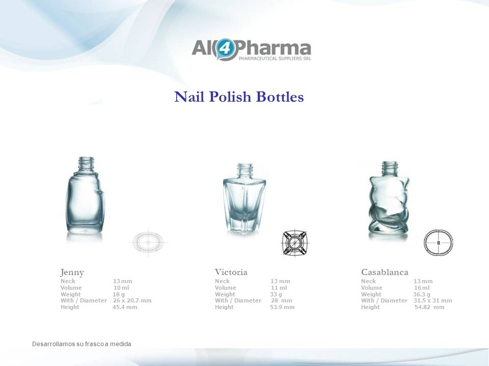 Nail Polish Bottles Desarrollamos su frasco a medida Rollo Neck 13 mm Volume 15 ml Weight 23 g With / Diameter 28.5 mm Height 55.5 mm Conic Neck 13 mm Volume 10 ml Weight 25 g With / Diameter 32.5 mm Height 55.42 mm Cindy Neck 13 mm Volume 9 ml Weight 21 g With / Diameter 26 mm Height 47 mm