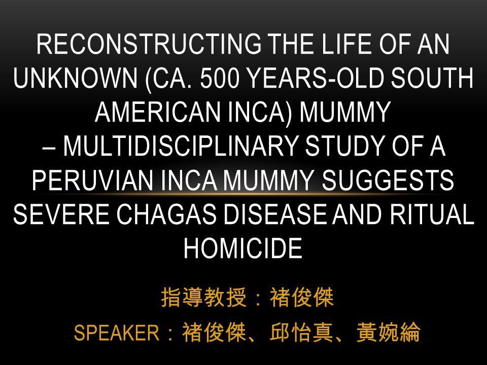 指導教授:褚俊傑 SPEAKER :褚俊傑、邱怡真、黃婉綸 RECONSTRUCTING THE LIFE OF AN UNKNOWN (CA. 500 YEARS-OLD SOUTH AMERICAN INCA) MUMMY – MULTIDISCIPLINARY STUDY OF A PERUV
