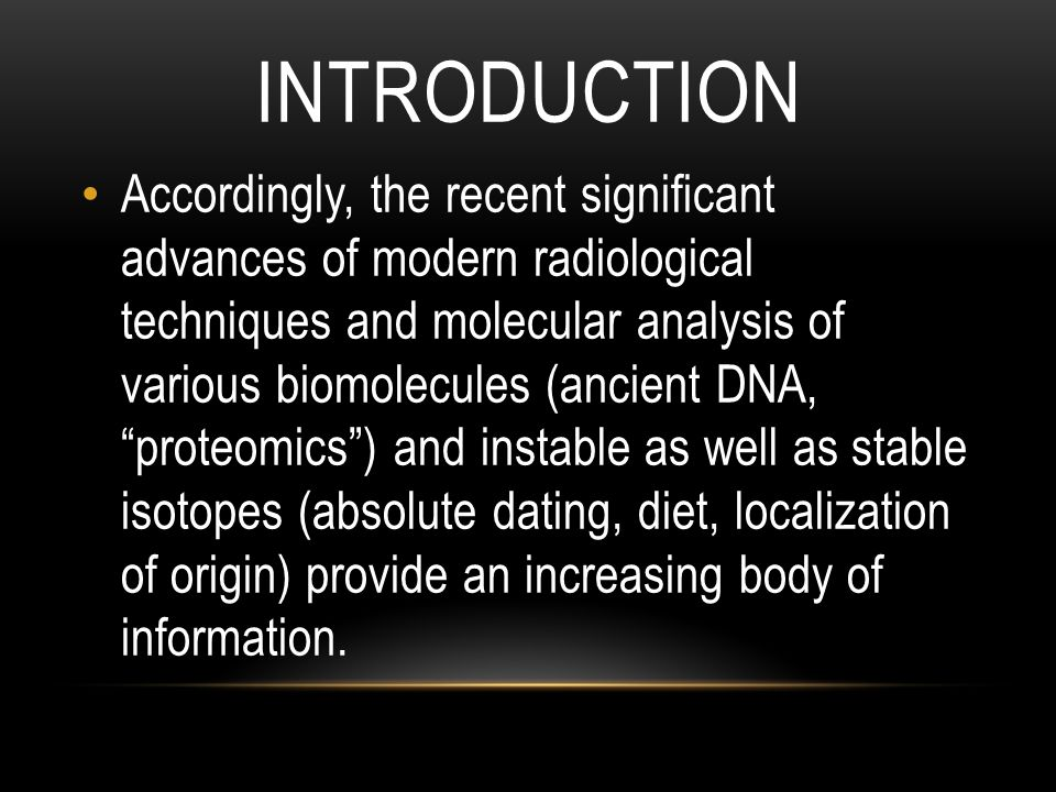 INTRODUCTION Accordingly, the recent significant advances of modern radiological techniques and molecular analysis of various biomolecules (ancient DNA, proteomics ) and instable as well as stable isotopes (absolute dating, diet, localization of origin) provide an increasing body of information.