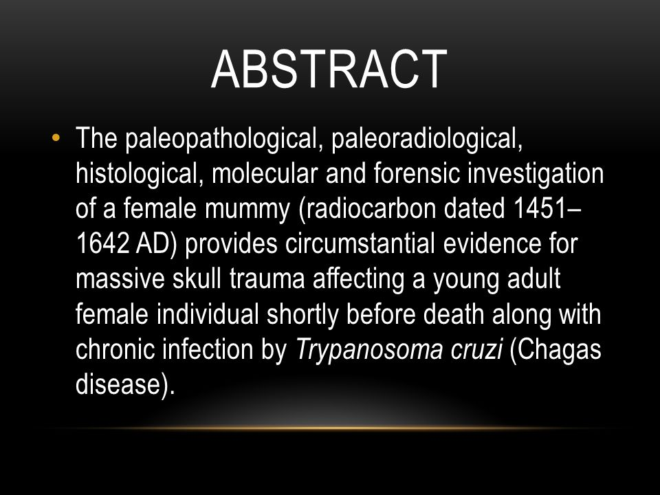 ABSTRACT The paleopathological, paleoradiological, histological, molecular and forensic investigation of a female mummy (radiocarbon dated 1451– 1642 AD) provides circumstantial evidence for massive skull trauma affecting a young adult female individual shortly before death along with chronic infection by Trypanosoma cruzi (Chagas disease).