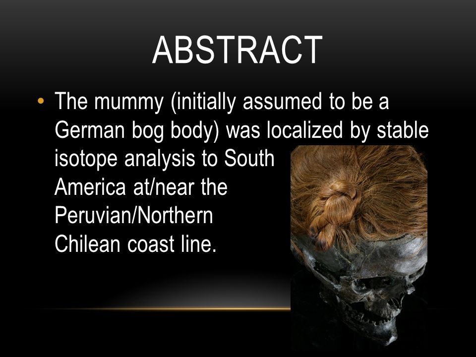 ABSTRACT The mummy (initially assumed to be a German bog body) was localized by stable isotope analysis to South America at/near the Peruvian/Northern Chilean coast line.