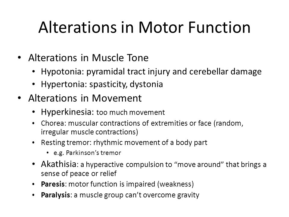 Alterations in Motor Function Alterations in Muscle Tone Hypotonia: pyramidal tract injury and cerebellar damage Hypertonia: spasticity, dystonia Alterations in Movement Hyperkinesia: too much movement Chorea: muscular contractions of extremities or face (random, irregular muscle contractions) Resting tremor: rhythmic movement of a body part e.g.