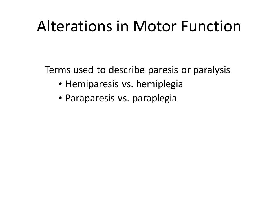 Alterations in Motor Function Terms used to describe paresis or paralysis Hemiparesis vs. hemiplegia Paraparesis vs. paraplegia