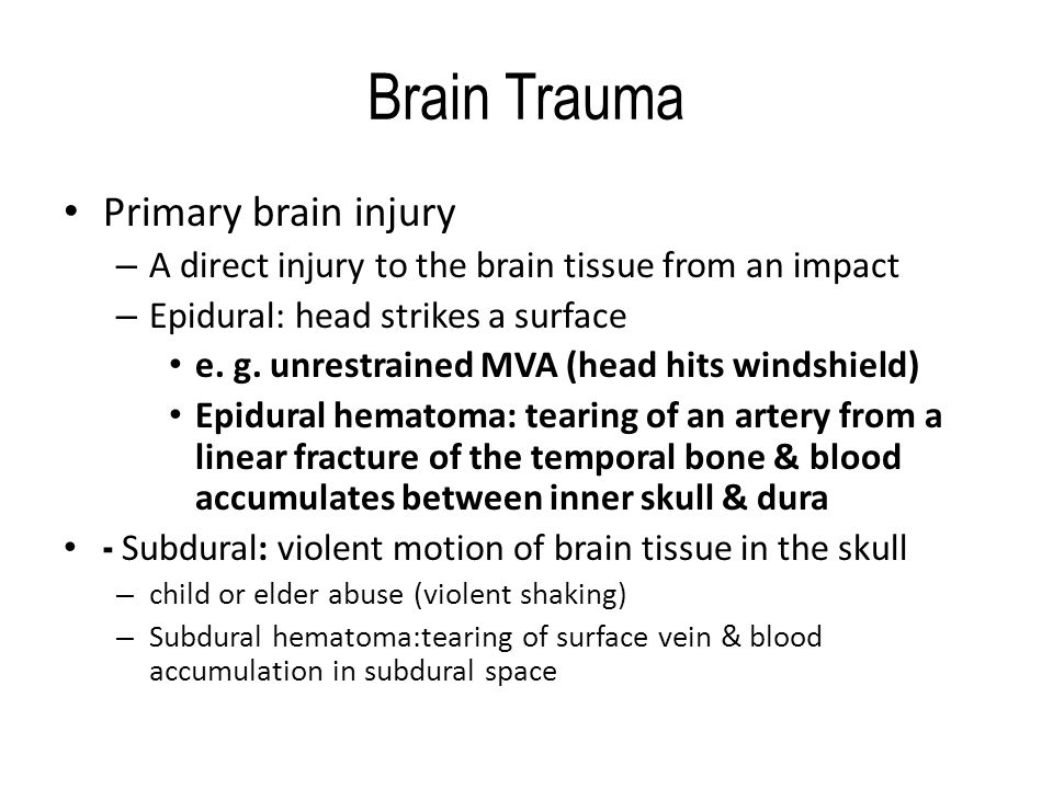 Brain Trauma Primary brain injury – A direct injury to the brain tissue from an impact – Epidural: head strikes a surface e.