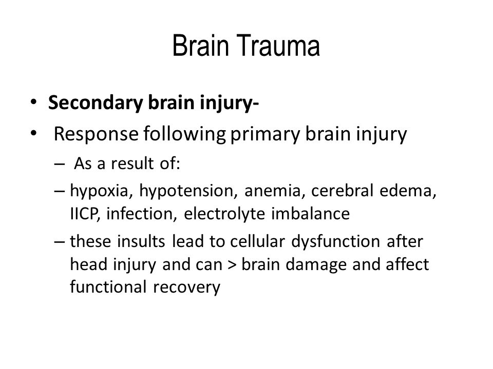Brain Trauma Secondary brain injury- Response following primary brain injury – As a result of: – hypoxia, hypotension, anemia, cerebral edema, IICP, infection, electrolyte imbalance – these insults lead to cellular dysfunction after head injury and can > brain damage and affect functional recovery