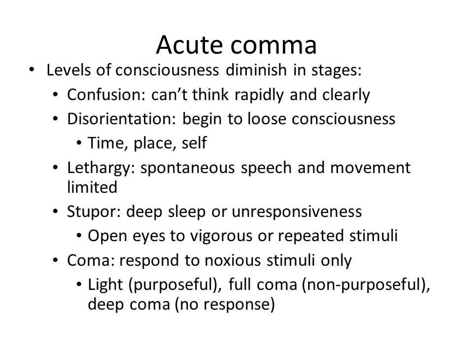Acute comma Levels of consciousness diminish in stages: Confusion: can't think rapidly and clearly Disorientation: begin to loose consciousness Time, place, self Lethargy: spontaneous speech and movement limited Stupor: deep sleep or unresponsiveness Open eyes to vigorous or repeated stimuli Coma: respond to noxious stimuli only Light (purposeful), full coma (non-purposeful), deep coma (no response)