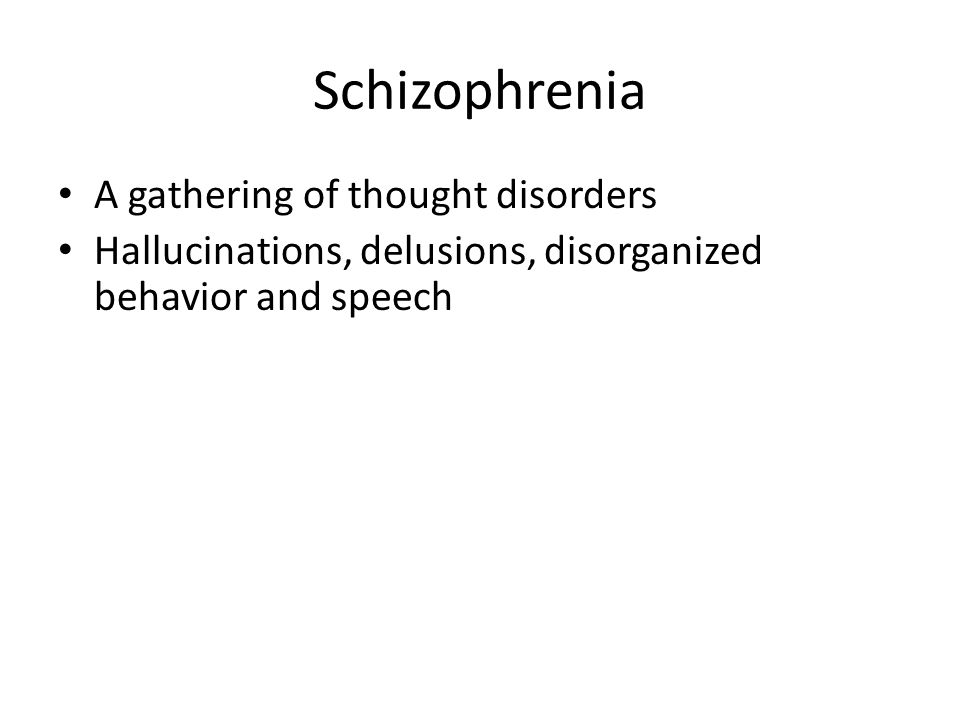 Schizophrenia A gathering of thought disorders Hallucinations, delusions, disorganized behavior and speech