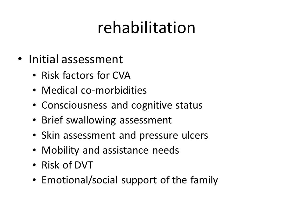 rehabilitation Initial assessment Risk factors for CVA Medical co-morbidities Consciousness and cognitive status Brief swallowing assessment Skin asse