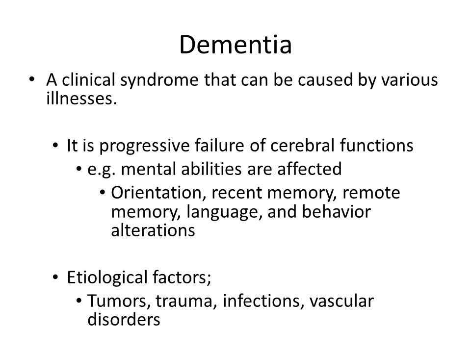 Dementia A clinical syndrome that can be caused by various illnesses. It is progressive failure of cerebral functions e.g. mental abilities are affect