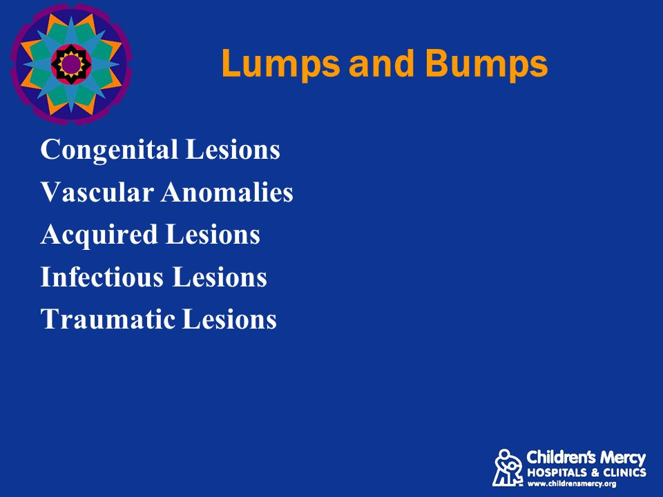 Lumps and Bumps Congenital Lesions Vascular Anomalies Acquired Lesions Infectious Lesions Traumatic Lesions