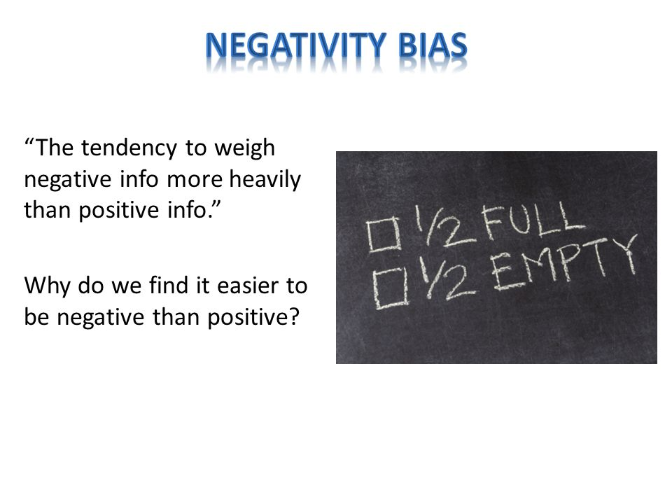 The tendency to weigh negative info more heavily than positive info. Why do we find it easier to be negative than positive