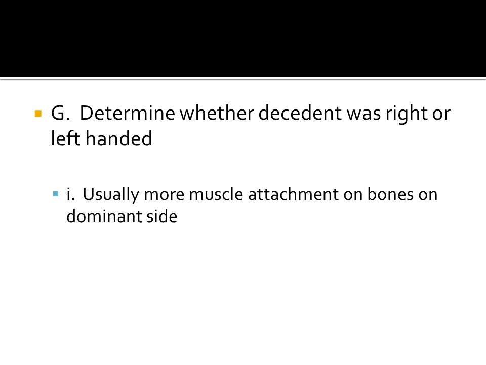  G. Determine whether decedent was right or left handed  i.