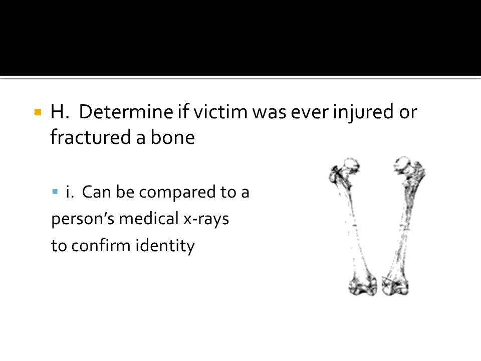  H. Determine if victim was ever injured or fractured a bone  i.