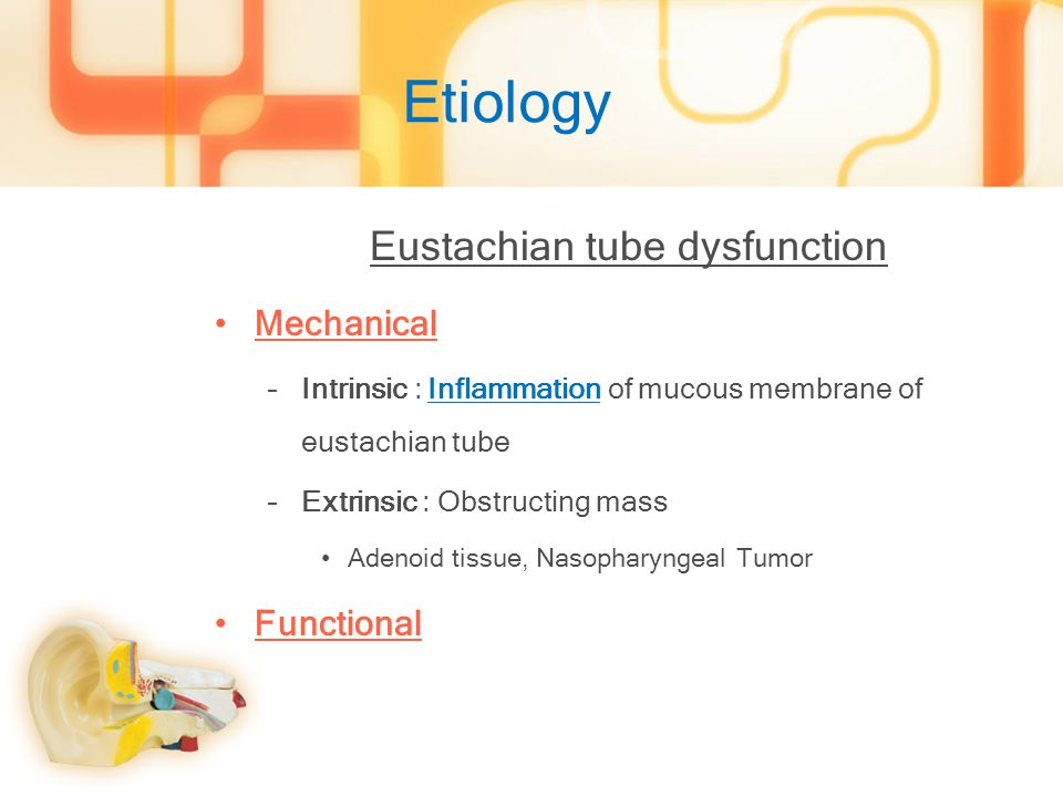 Etiology Eustachian tube dysfunction Mechanical –Intrinsic : Inflammation of mucous membrane of eustachian tube –Extrinsic : Obstructing mass Adenoid tissue, Nasopharyngeal Tumor Functional