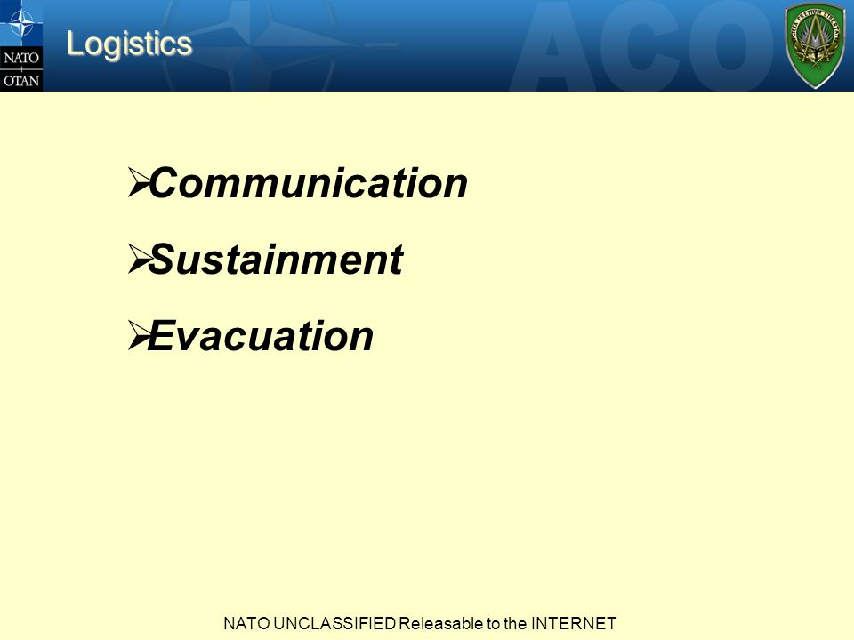 NATO UNCLASSIFIED Releasable to the INTERNET  Communication  Sustainment  Evacuation Logistics