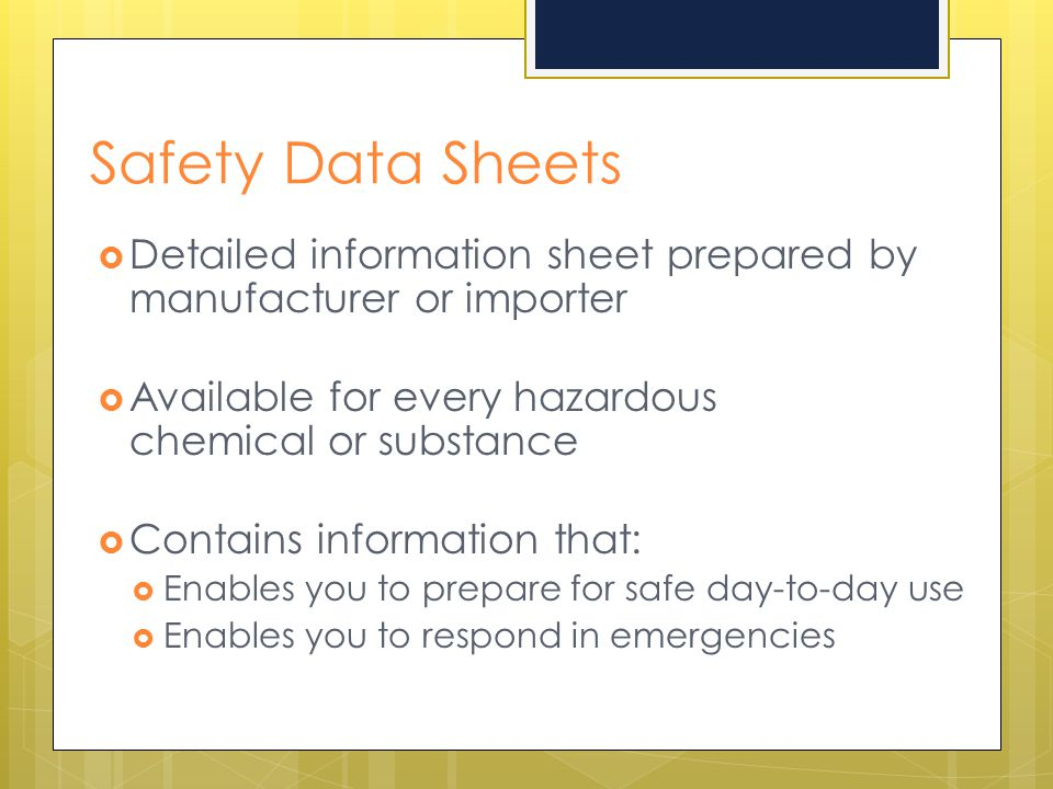 Safety Data Sheets  Detailed information sheet prepared by manufacturer or importer  Available for every hazardous chemical or substance  Contains