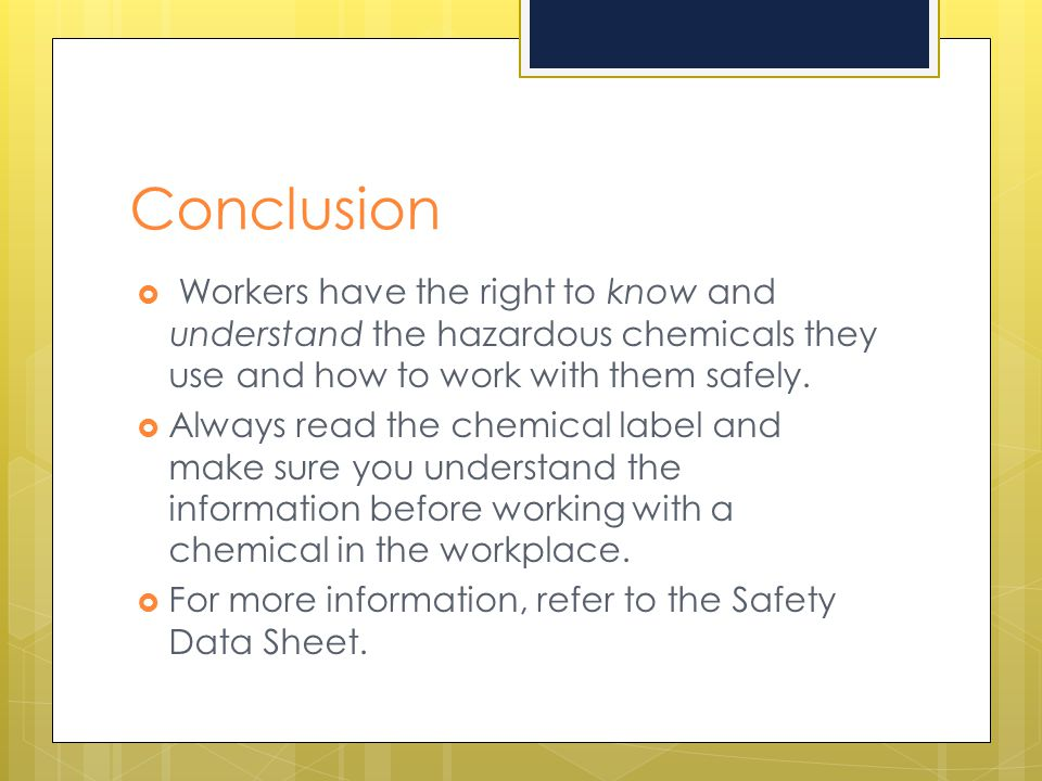 Conclusion  Workers have the right to know and understand the hazardous chemicals they use and how to work with them safely.  Always read the chemic