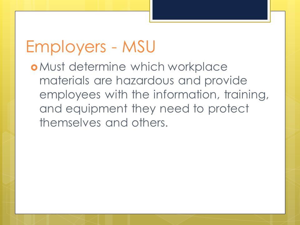 Employers - MSU  Must determine which workplace materials are hazardous and provide employees with the information, training, and equipment they need