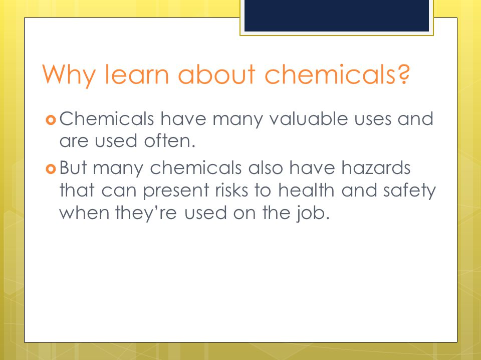 Why learn about chemicals?  Chemicals have many valuable uses and are used often.  But many chemicals also have hazards that can present risks to he