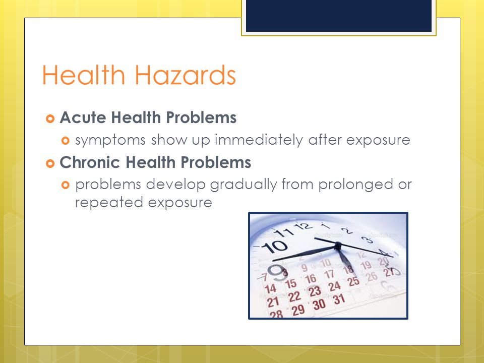 Health Hazards  Acute Health Problems  symptoms show up immediately after exposure  Chronic Health Problems  problems develop gradually from prolo