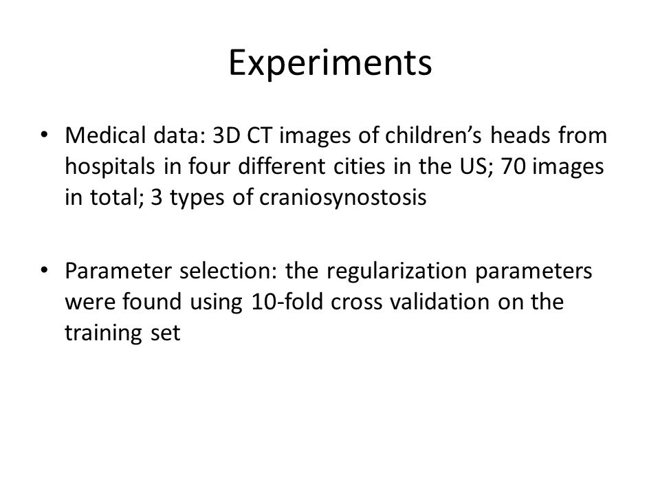 Experiments Medical data: 3D CT images of children's heads from hospitals in four different cities in the US; 70 images in total; 3 types of craniosynostosis Parameter selection: the regularization parameters were found using 10-fold cross validation on the training set