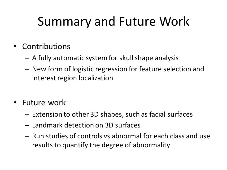Summary and Future Work Contributions – A fully automatic system for skull shape analysis – New form of logistic regression for feature selection and interest region localization Future work – Extension to other 3D shapes, such as facial surfaces – Landmark detection on 3D surfaces – Run studies of controls vs abnormal for each class and use results to quantify the degree of abnormality