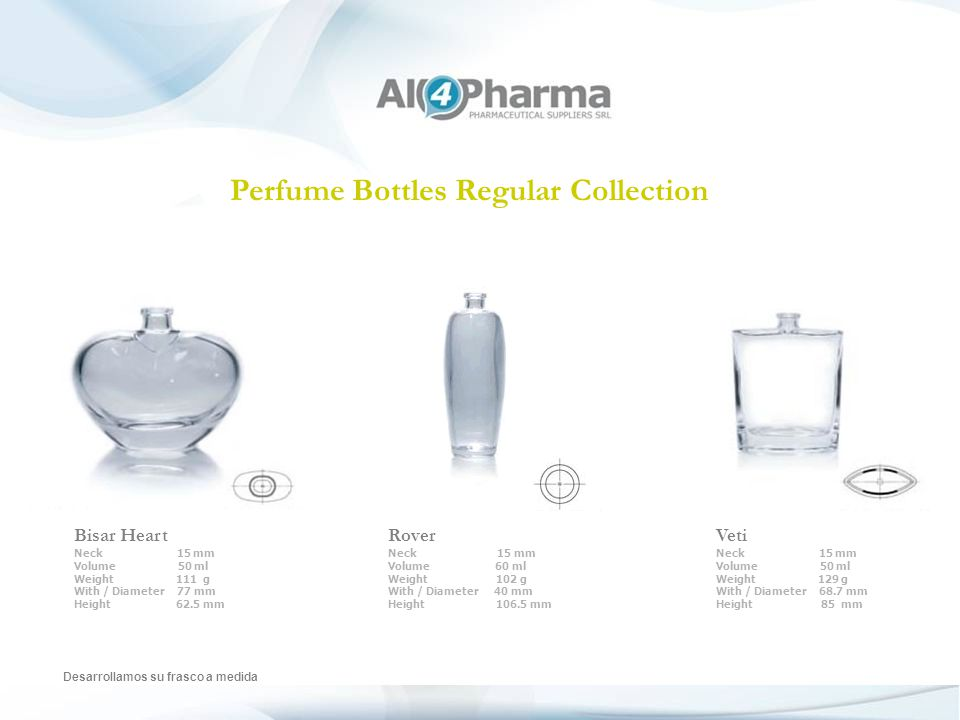 Perfume Bottles Regular Collection Desarrollamos su frasco a medida Bisar Heart Neck 15 mm Volume 50 ml Weight 111 g With / Diameter 77 mm Height 62.5 mm Rover Neck 15 mm Volume 60 ml Weight 102 g With / Diameter 40 mm Height 106.5 mm Veti Neck 15 mm Volume 50 ml Weight 129 g With / Diameter 68.7 mm Height 85 mm
