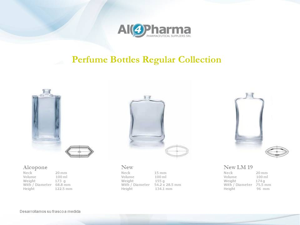Perfume Bottles Regular Collection Desarrollamos su frasco a medida Alcopone Neck 20 mm Volume 100 ml Weight 173 g With / Diameter 68.8 mm Height 122.5 mm New Neck 15 mm Volume 100 ml Weight 155 g With / Diameter 54.2 x 28.5 mm Height 134.1 mm New LM 19 Neck 20 mm Volume 100 ml Weight 174 g With / Diameter 75.5 mm Height 96 mm